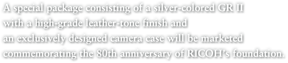 A special package consisting of a silver-colored GR II with a high-grade leather-tone finish and an exclusively designed camera case will be marketed commemorating the 80th anniversary of RICOH's foundation.