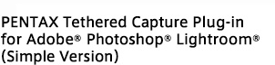 PENTAX Tethered Capture Plug-in for Adobe®Photoshop® Lightroom®(Simple Version)