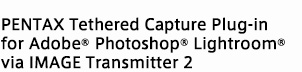 PENTAX Tethered Capture Plug-in for Adobe® Photoshop® Lightroom®via IMAGE Transmitter 2